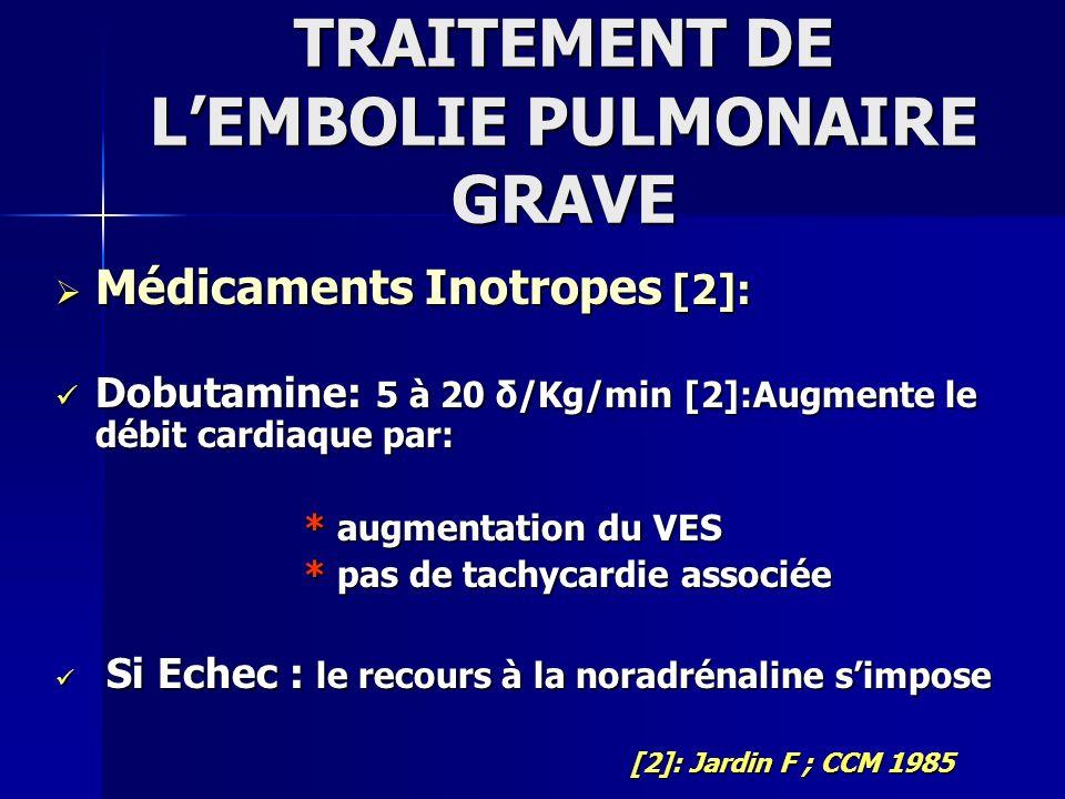 TRAITEMENT DE LEMBOLIE PULMONAIRE GRAVE Médicaments Inotropes [2]: Médicaments Inotropes [2]: Dobutamine: 5 à 20 δ/Kg/min [2]:Augmente le débit cardia