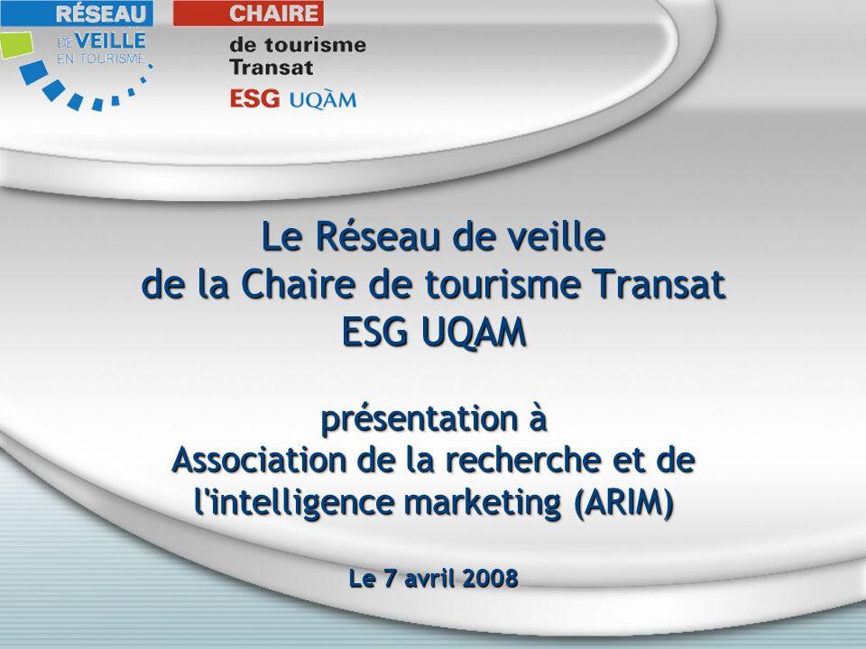 Le Réseau de veille de la Chaire de tourisme Transat ESG UQAM présentation à Association de la recherche et de l intelligence marketing (ARIM) Le 7 avril 2008 Le Réseau de veille de la Chaire de tourisme Transat ESG UQAM présentation à Association de la recherche et de l intelligence marketing (ARIM) Le 7 avril 2008