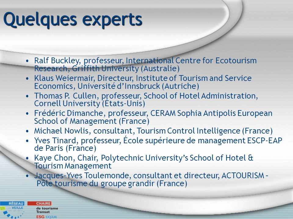Quelques experts Ralf Buckley, professeur, International Centre for Ecotourism Research, Griffith University (Australie) Klaus Weiermair, Directeur, I