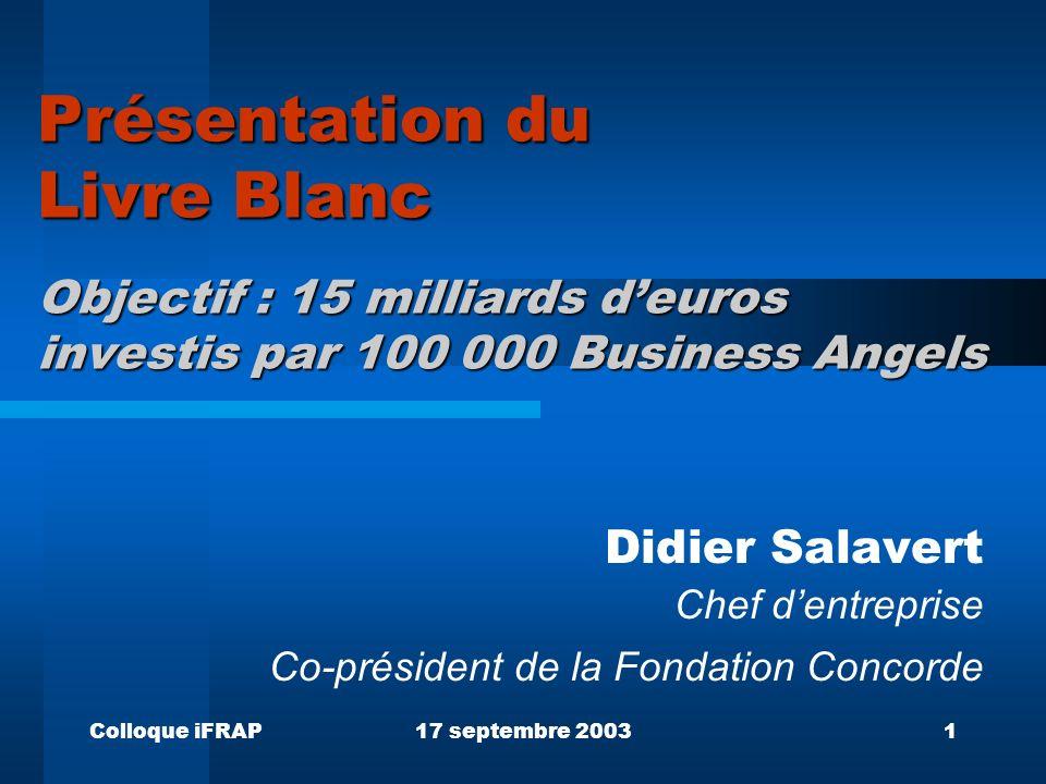 Colloque iFRAP17 septembre 20031 Présentation du Livre Blanc Objectif : 15 milliards deuros investis par 100 000 Business Angels Didier Salavert Chef dentreprise Co-président de la Fondation Concorde