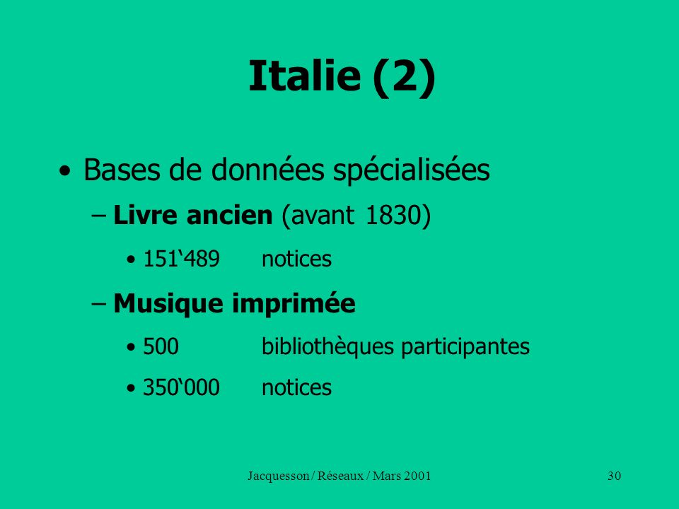 Jacquesson / Réseaux / Mars 200130 Italie (2) Bases de données spécialisées –Livre ancien (avant 1830) 151489notices –Musique imprimée 500 bibliothèqu