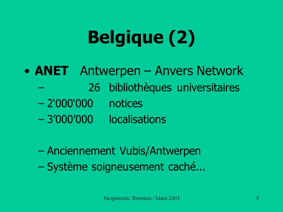 Jacquesson / Réseaux / Mars 20016 Belgique (3) Mais peu à peu les réseaux se désagrègent en Belgique Chaque université choisit un système pour ses bibliothèques : –Virtua pour Louvain –Vubis pour lUniversité libre de Belgique –Aleph à Gant –Sirsi, etc.