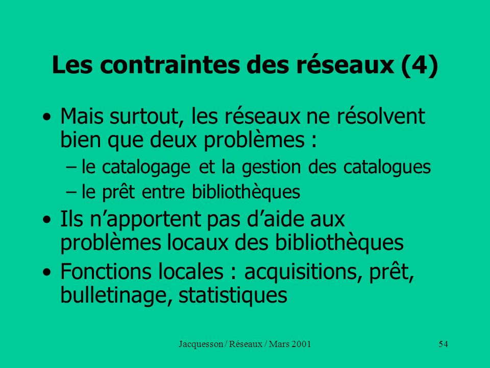 Jacquesson / Réseaux / Mars 200154 Les contraintes des réseaux (4) Mais surtout, les réseaux ne résolvent bien que deux problèmes : –le catalogage et