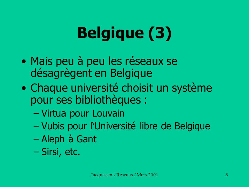 Jacquesson / Réseaux / Mars 20017 Belgique (4) Réseaux provinciaux de lecture publique –Hainaut550000notices –Anvers330000notices (lect.publ.) –Liège490000notices –Brabant350000notices (Données anciennes - 1992)