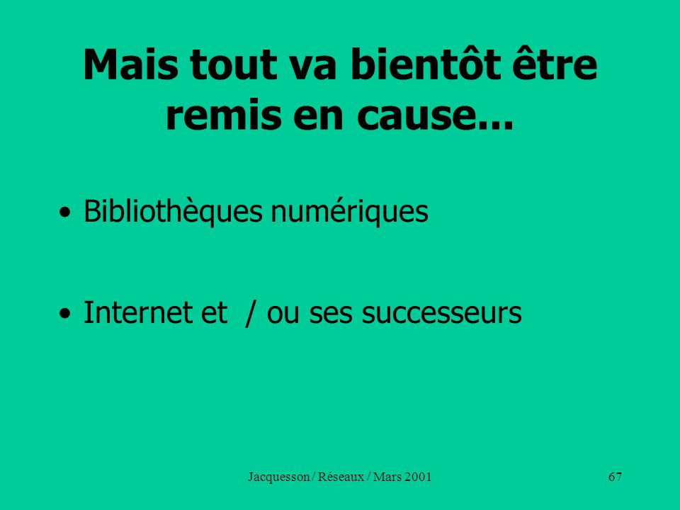 Jacquesson / Réseaux / Mars 200167 Mais tout va bientôt être remis en cause... Bibliothèques numériques Internet et / ou ses successeurs
