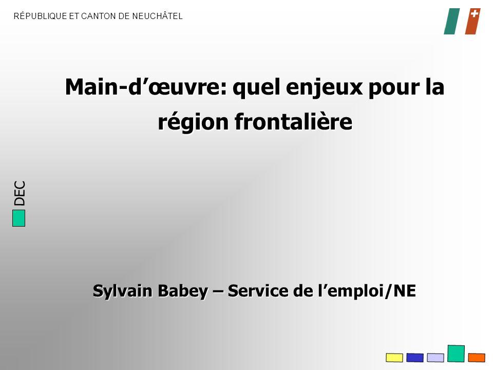 DEC RÉPUBLIQUE ET CANTON DE NEUCHÂTEL Main-dœuvre: quel enjeux pour la région frontalière Sylvain Babey – Service de lemploi/NE