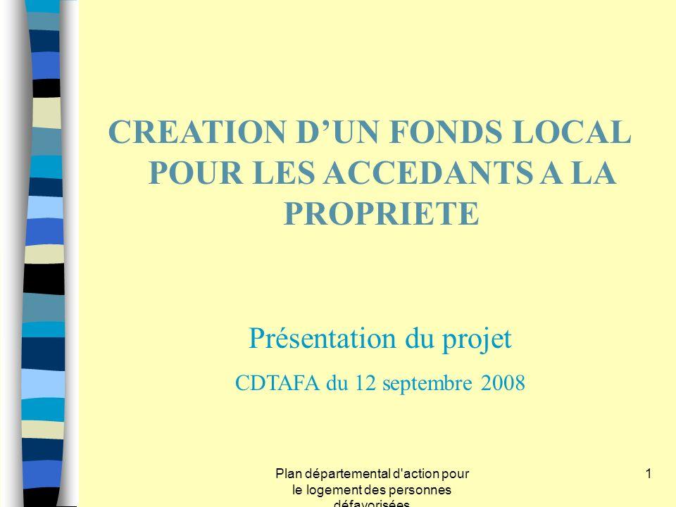 Plan départemental d'action pour le logement des personnes défavorisées 1 CREATION DUN FONDS LOCAL POUR LES ACCEDANTS A LA PROPRIETE Présentation du p