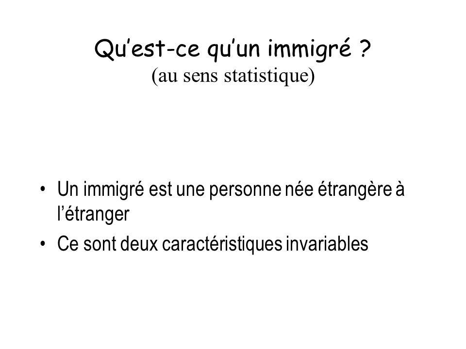 Quest-ce quun immigré ? (au sens statistique) Un immigré est une personne née étrangère à létranger Ce sont deux caractéristiques invariables