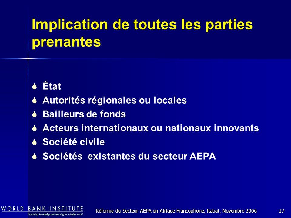 Réforme du Secteur AEPA en Afrique Francophone, Rabat, Novembre 200617 Implication de toutes les parties prenantes État Autorités régionales ou locales Bailleurs de fonds Acteurs internationaux ou nationaux innovants Société civile Sociétés existantes du secteur AEPA