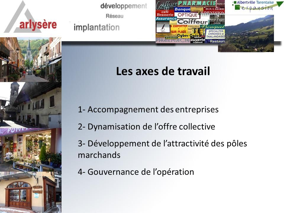 Les axes de travail 1- Accompagnement des entreprises 2- Dynamisation de loffre collective 3- Développement de lattractivité des pôles marchands 4- Gouvernance de lopération