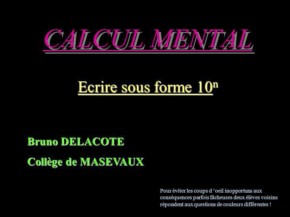CALCUL MENTAL Ecrire sous forme 10 n Bruno DELACOTE Collège de MASEVAUX Pour éviter les coups d oeil inopportuns aux conséquences parfois fâcheuses deux élèves voisins répondent aux questions de couleurs différentes !