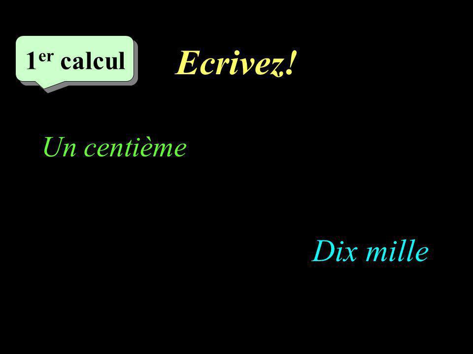 Ecrivez! –1–1 1 er calcul 1 er calcul 1 er calcul Dix mille Un centième