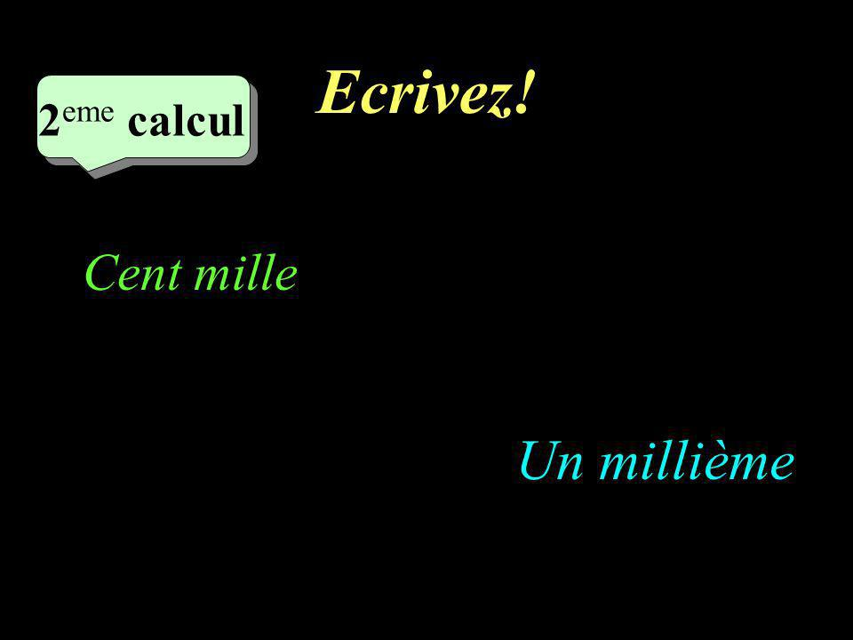 Ecrivez! 2 eme calcul 2 eme calcul 2 eme calcul Un millième Cent mille