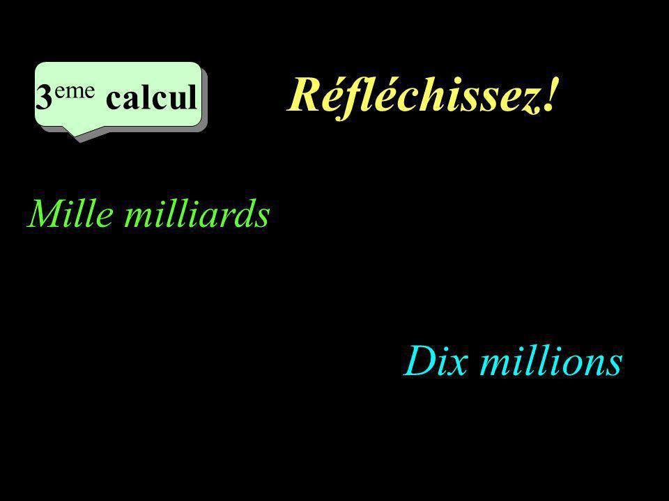 Réfléchissez! –1–1 3 eme calcul 3 eme calcul 3 eme calcul Dix millions Mille milliards