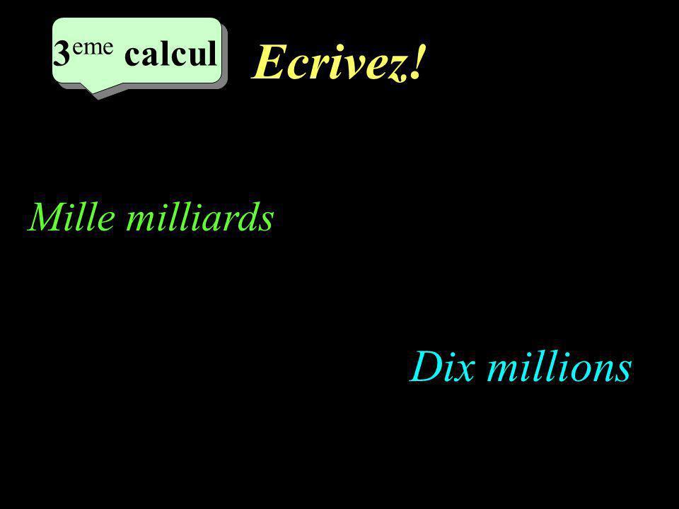 Ecrivez! 3 eme calcul 3 eme calcul 3 eme calcul Dix millions Mille milliards