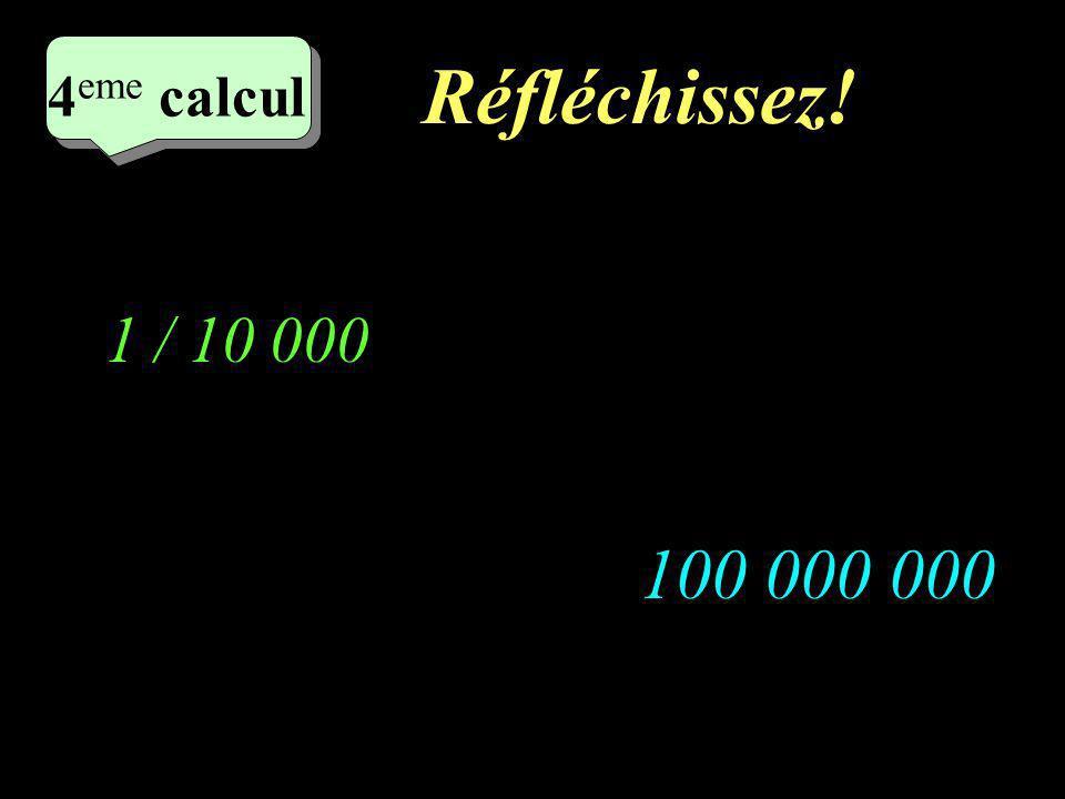 Réfléchissez! 4 eme calcul 4 eme calcul 4 eme calcul 100 000 000 1 / 10 000