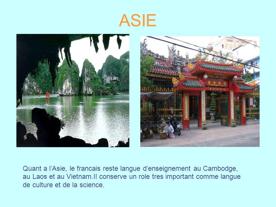 ASIE Quant a lAsie, le francais reste langue denseignement au Cambodge, au Laos et au Vietnam.Il conserve un role tres important comme langue de cultu