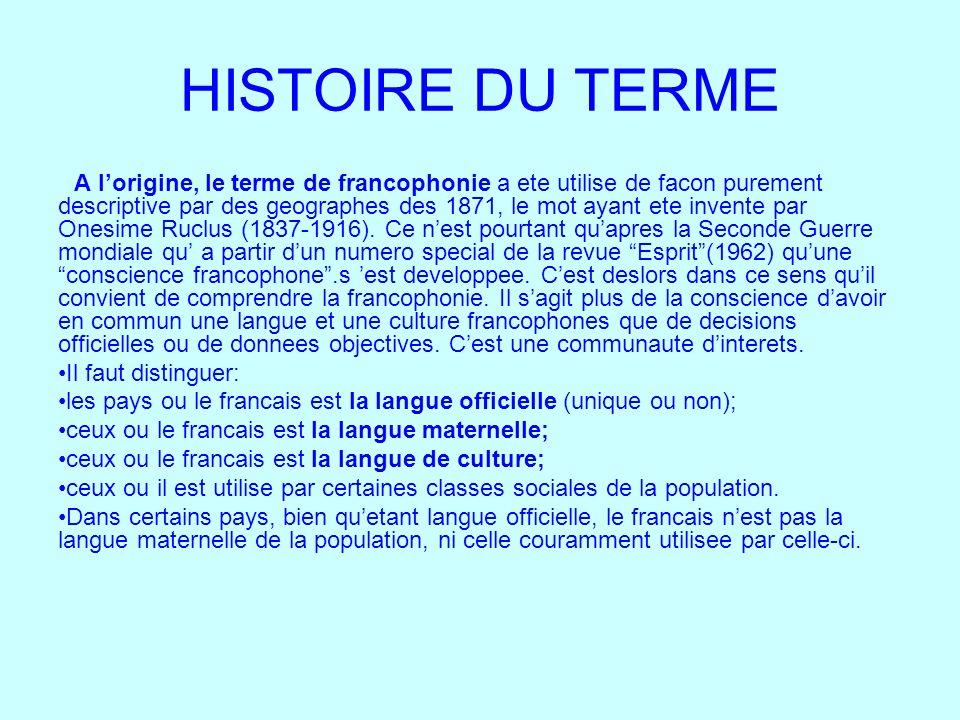 HISTOIRE DU TERME A lorigine, le terme de francophonie a ete utilise de facon purement descriptive par des geographes des 1871, le mot ayant ete inven