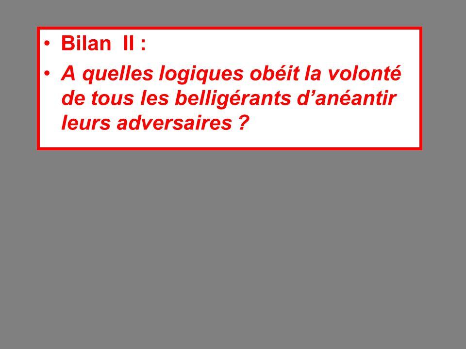 Bilan II : A quelles logiques obéit la volonté de tous les belligérants danéantir leurs adversaires ?