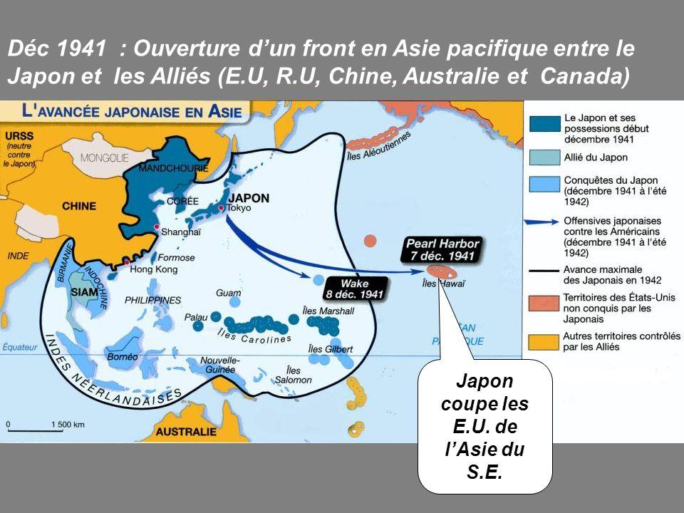Déc 1941 : Ouverture dun front en Asie pacifique entre le Japon et les Alliés (E.U, R.U, Chine, Australie et Canada) Japon coupe les E.U. de lAsie du