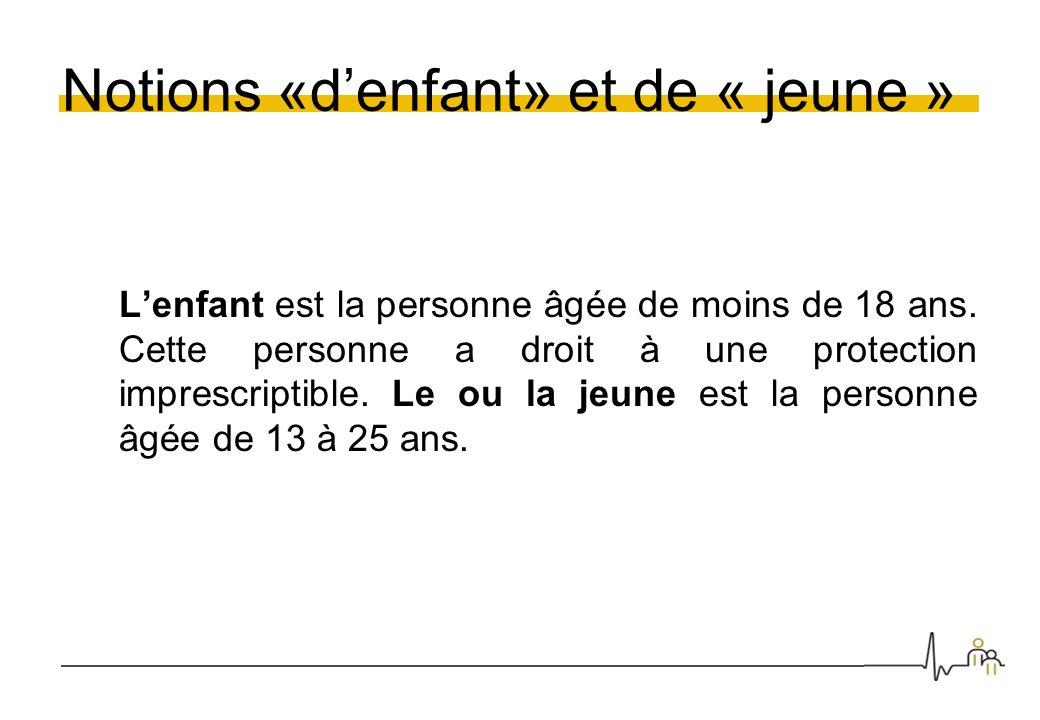 Notions «denfant» et de « jeune » Lenfant est la personne âgée de moins de 18 ans. Cette personne a droit à une protection imprescriptible. Le ou la j