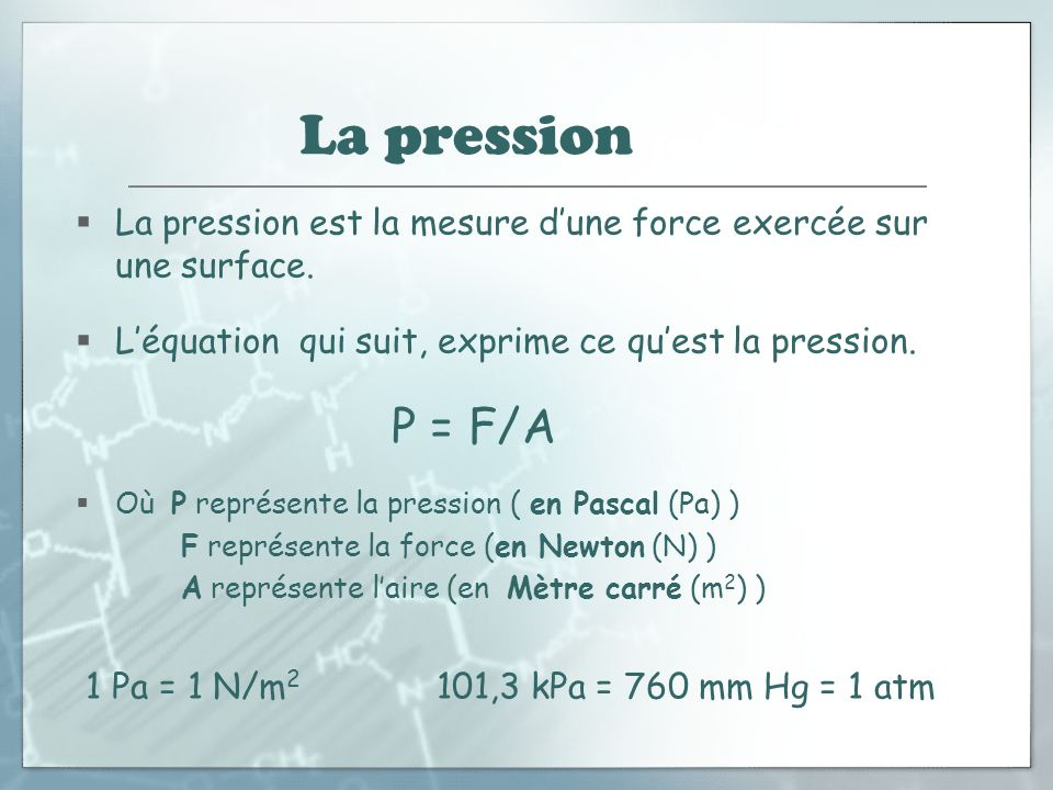 La pression (suite) La pression est la mesure dune force exercée sur une surface. Léquation qui suit, exprime ce quest la pression. P = F/A Où P repré