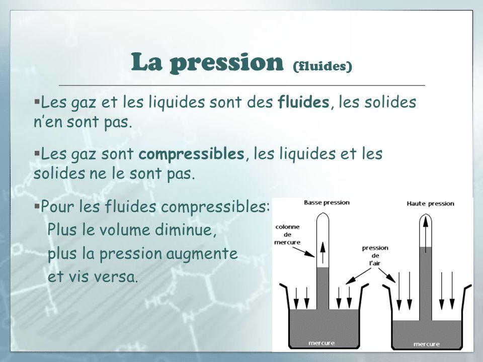La pression (fluides) Les gaz et les liquides sont des fluides, les solides nen sont pas. Les gaz sont compressibles, les liquides et les solides ne l
