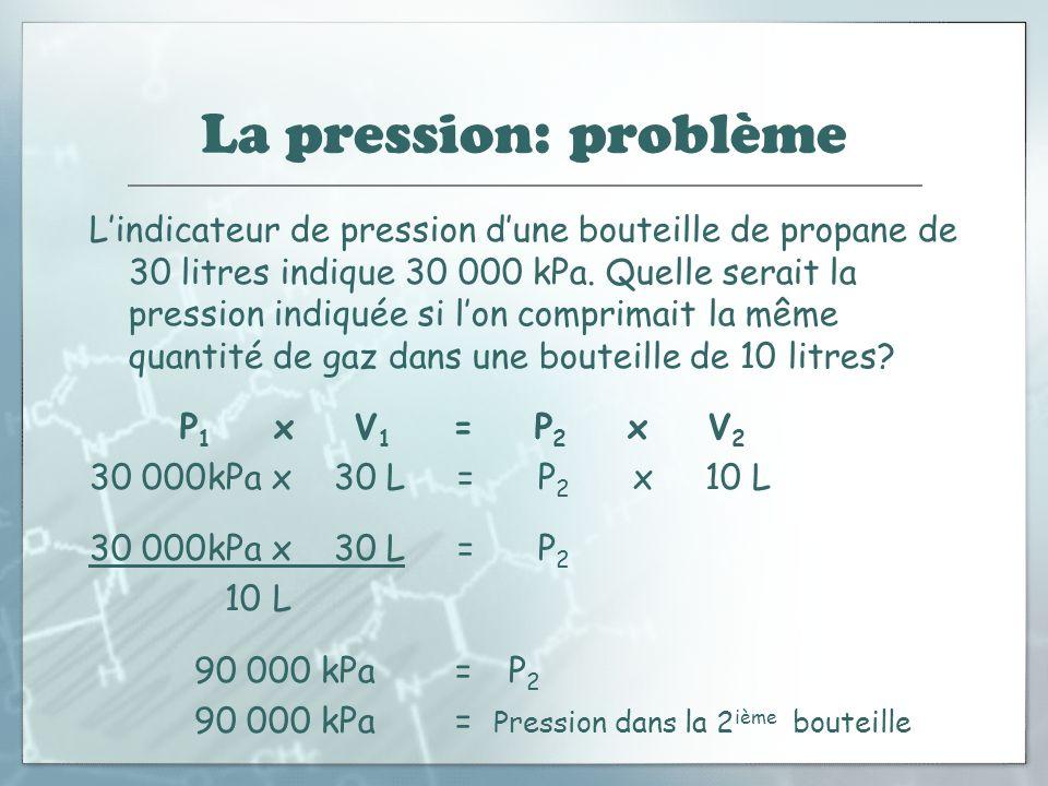 La pression: problème Lindicateur de pression dune bouteille de propane de 30 litres indique 30 000 kPa. Quelle serait la pression indiquée si lon com