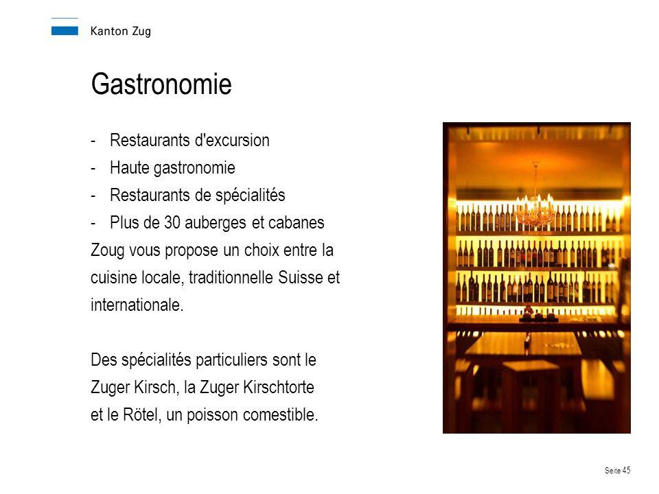 Seite 45 Gastronomie -Restaurants d excursion -Haute gastronomie -Restaurants de spécialités -Plus de 30 auberges et cabanes Zoug vous propose un choix entre la cuisine locale, traditionnelle Suisse et internationale.