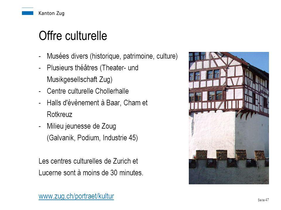 Seite 47 Offre culturelle -Musées divers (historique, patrimoine, culture) -Plusieurs théâtres (Theater- und Musikgesellschaft Zug) -Centre culturelle Chollerhalle -Halls d évènement à Baar, Cham et Rotkreuz -Milieu jeunesse de Zoug (Galvanik, Podium, Industrie 45) Les centres culturelles de Zurich et Lucerne sont à moins de 30 minutes.