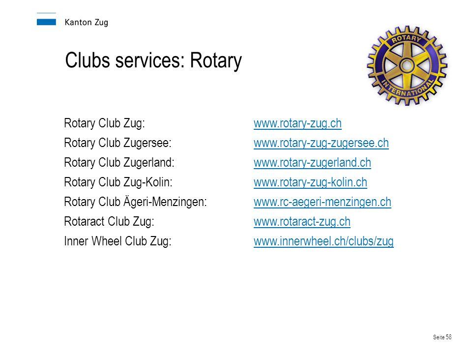 Seite 58 Clubs services: Rotary Rotary Club Zug:www.rotary-zug.chwww.rotary-zug.ch Rotary Club Zugersee:www.rotary-zug-zugersee.chwww.rotary-zug-zugersee.ch Rotary Club Zugerland:www.rotary-zugerland.chwww.rotary-zugerland.ch Rotary Club Zug-Kolin:www.rotary-zug-kolin.chwww.rotary-zug-kolin.ch Rotary Club Ägeri-Menzingen:www.rc-aegeri-menzingen.ch Rotaract Club Zug:www.rotaract-zug.chwww.rotaract-zug.ch Inner Wheel Club Zug:www.innerwheel.ch/clubs/zugwww.innerwheel.ch/clubs/zug