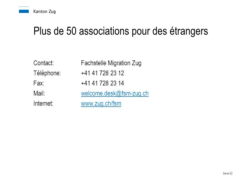 Seite 62 Plus de 50 associations pour des étrangers Contact:Fachstelle Migration Zug Téléphone:+41 41 728 23 12 Fax:+41 41 728 23 14 Mail:welcome.desk@fsm-zug.ch Internet:www.zug.ch/fsmwww.zug.ch/fsm