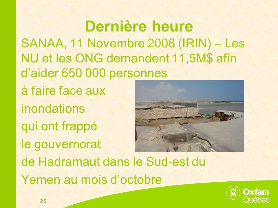 25 Dernière heure SANAA, 11 Novembre 2008 (IRIN) – Les NU et les ONG demandent 11,5M$ afin daider 650 000 personnes à faire face aux inondations qui ont frappé le gouvernorat de Hadramaut dans le Sud-est du Yemen au mois doctobre