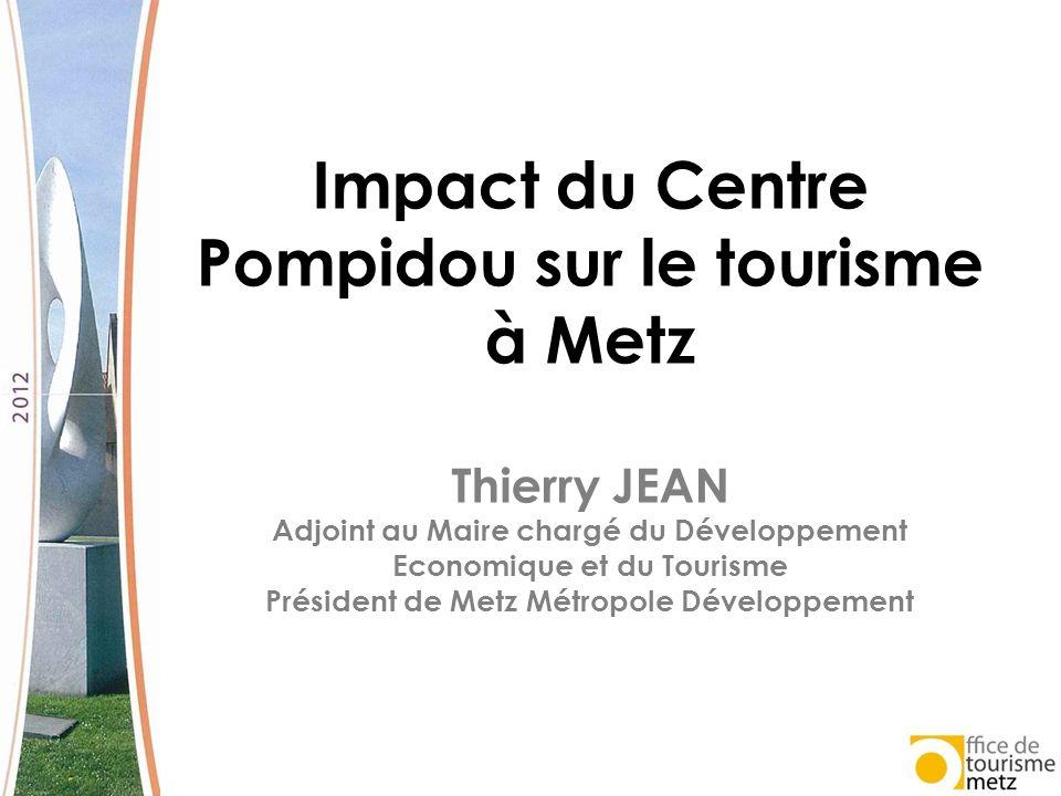Impact du Centre Pompidou sur le tourisme à Metz Thierry JEAN Adjoint au Maire chargé du Développement Economique et du Tourisme Président de Metz Mét