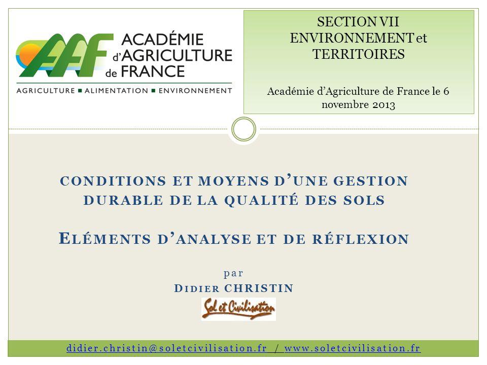 CONDITIONS ET MOYENS D UNE GESTION DURABLE DE LA QUALITÉ DES SOLS E LÉMENTS D ANALYSE ET DE RÉFLEXION par D IDIER CHRISTIN SECTION VII ENVIRONNEMENT et TERRITOIRES Académie dAgriculture de France le 6 novembre 2013 didier.christin@soletcivilisation.frdidier.christin@soletcivilisation.fr / www.soletcivilisation.frwww.soletcivilisation.fr