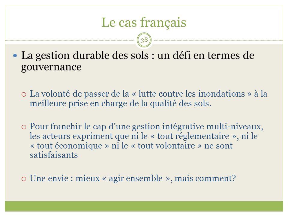 Le cas français 38 La gestion durable des sols : un défi en termes de gouvernance La volonté de passer de la « lutte contre les inondations » à la meilleure prise en charge de la qualité des sols.
