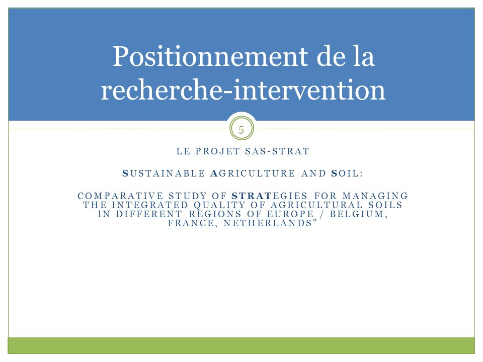 LE PROJET SAS-STRAT SUSTAINABLE AGRICULTURE AND SOIL: COMPARATIVE STUDY OF STRATEGIES FOR MANAGING THE INTEGRATED QUALITY OF AGRICULTURAL SOILS IN DIFFERENT REGIONS OF EUROPE / BELGIUM, FRANCE, NETHERLANDS 5 Positionnement de la recherche-intervention