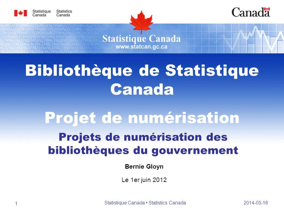 Projets de numérisation des bibliothèques du gouvernement Bernie Gloyn Le 1er juin 2012 Bibliothèque de Statistique Canada Projet de numérisation 2014-05-16 1 Statistique Canada Statistics Canada