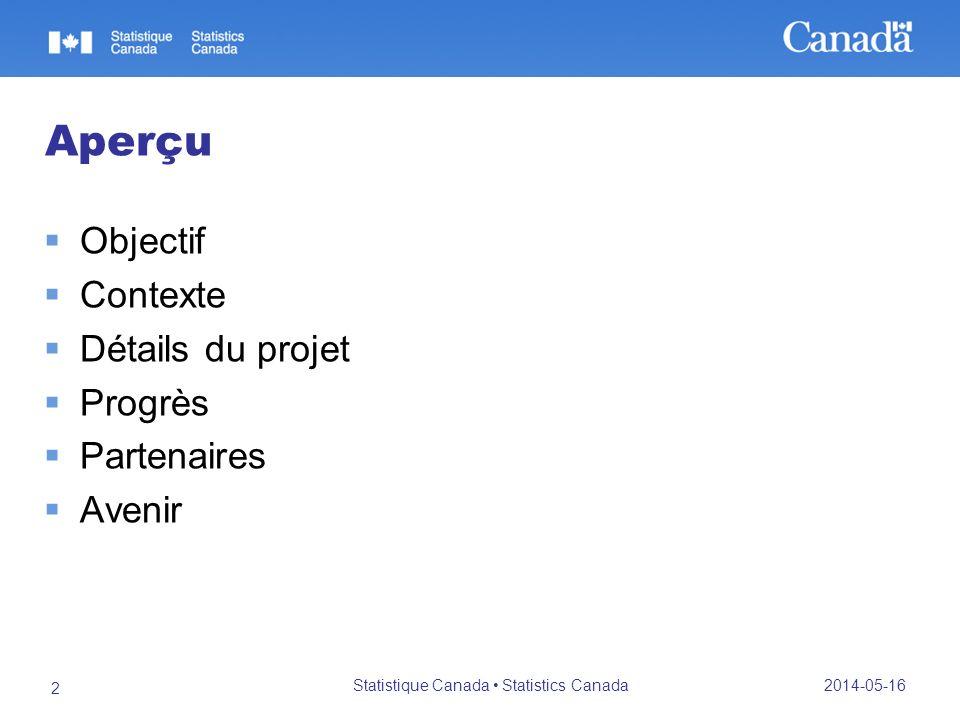 2014-05-16 Statistique Canada Statistics Canada 2 Aperçu Objectif Contexte Détails du projet Progrès Partenaires Avenir