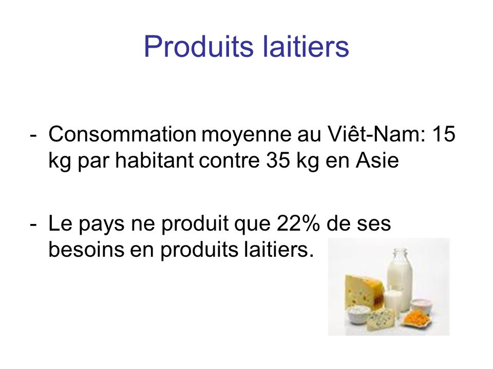 Produits laitiers -Consommation moyenne au Viêt-Nam: 15 kg par habitant contre 35 kg en Asie -Le pays ne produit que 22% de ses besoins en produits laitiers.