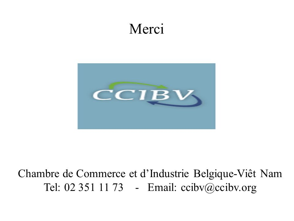 Chambre de Commerce et dIndustrie Belgique-Viêt Nam Tel: 02 351 11 73 - Email: ccibv@ccibv.org Merci