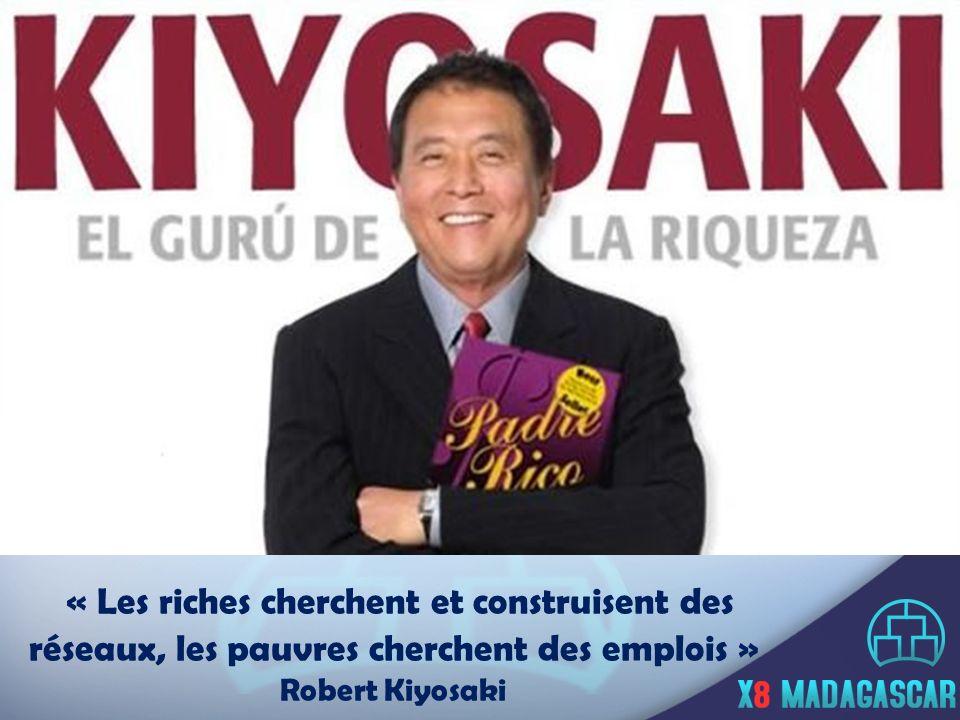 « Les riches cherchent et construisent des réseaux, les pauvres cherchent des emplois » Robert Kiyosaki