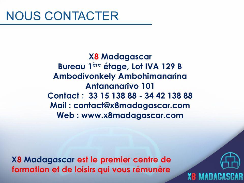 X8 Madagascar Bureau 1 ère étage, Lot IVA 129 B Ambodivonkely Ambohimanarina Antananarivo 101 Contact : 33 15 138 88 - 34 42 138 88 Mail : contact@x8madagascar.com Web : www.x8madagascar.com NOUS CONTACTER X8 Madagascar est le premier centre de formation et de loisirs qui vous rémunère