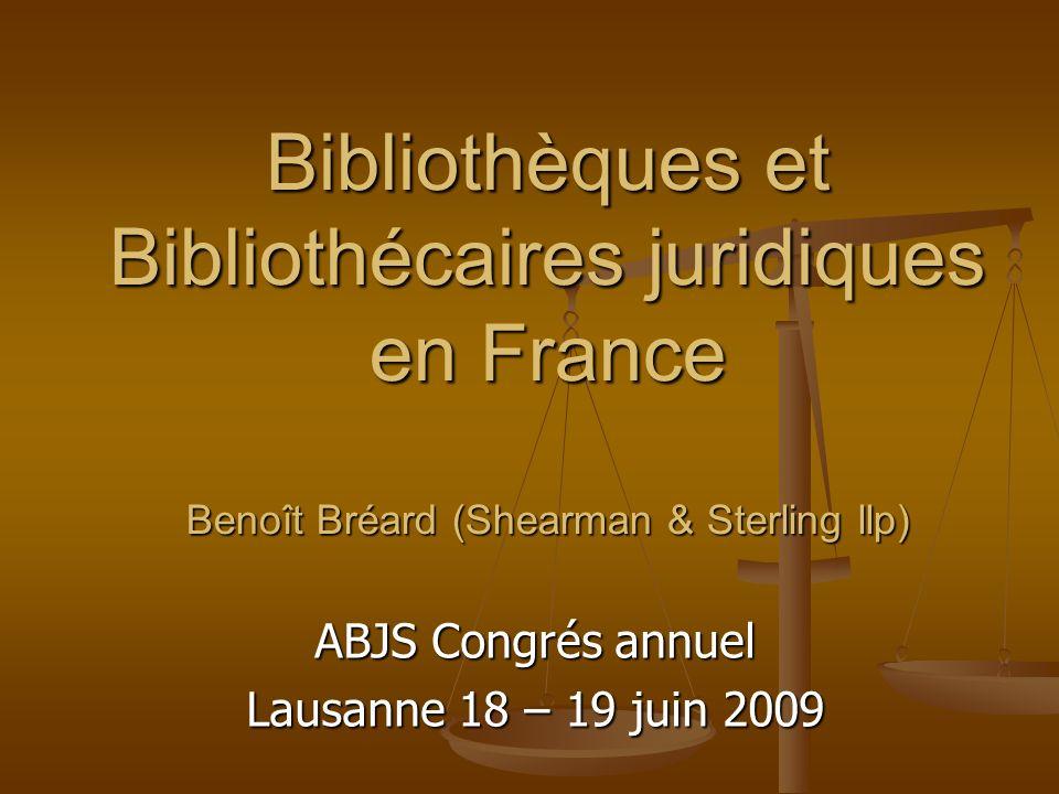 Bibliothèques et Bibliothécaires juridiques en France Benoît Bréard (Shearman & Sterling llp) ABJS Congrés annuel Lausanne 18 – 19 juin 2009