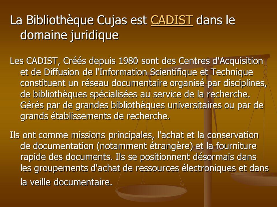 La Bibliothèque Cujas est CADIST dans le domaine juridique CADIST Les CADIST, Créés depuis 1980 sont des Centres d'Acquisition et de Diffusion de l'In