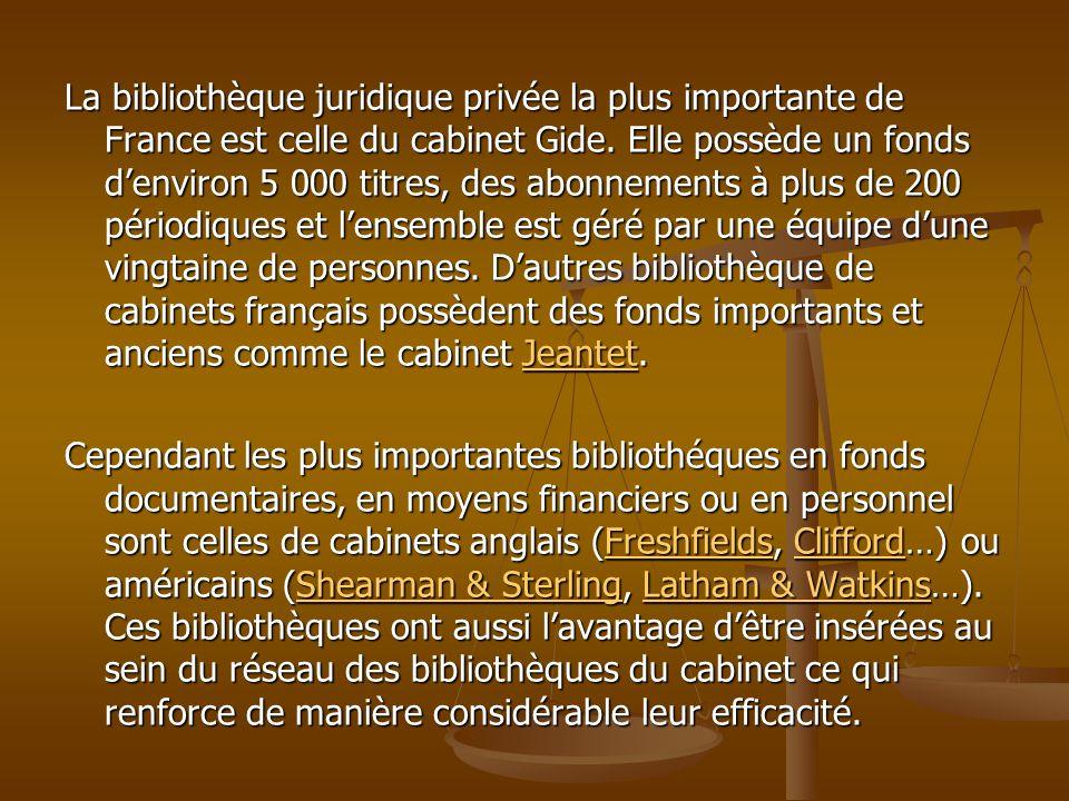 La bibliothèque juridique privée la plus importante de France est celle du cabinet Gide. Elle possède un fonds denviron 5 000 titres, des abonnements