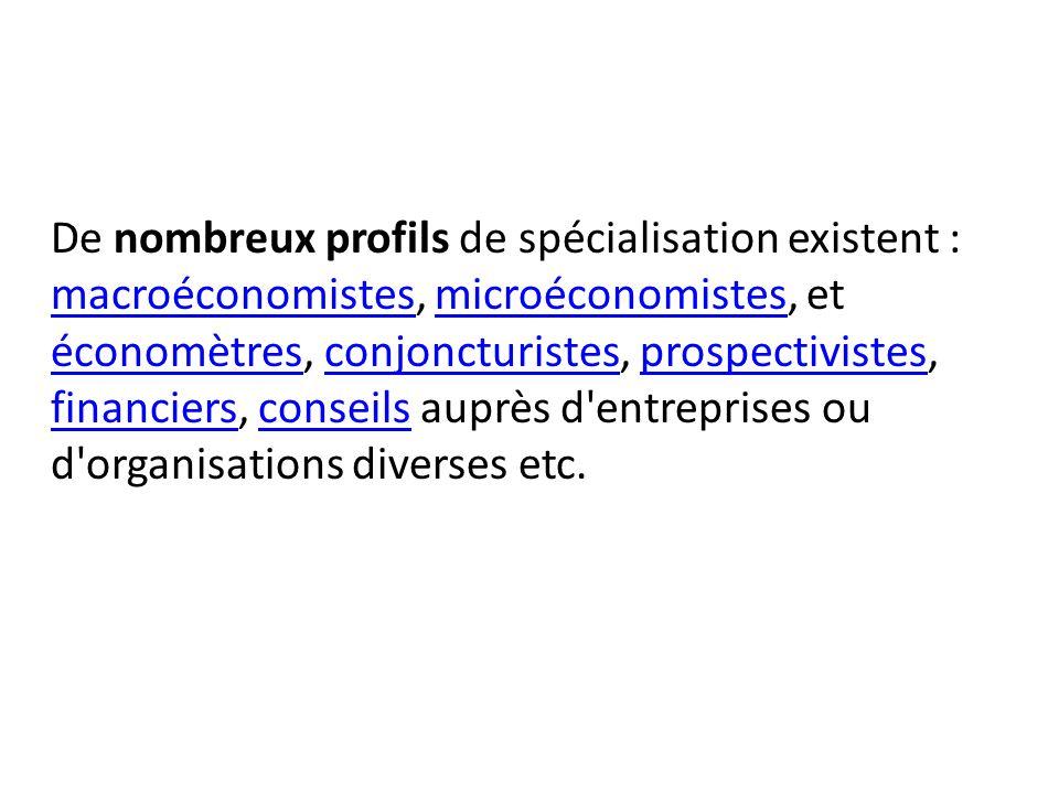 De nombreux profils de spécialisation existent : macroéconomistes, microéconomistes, et économètres, conjoncturistes, prospectivistes, financiers, conseils auprès d entreprises ou d organisations diverses etc.