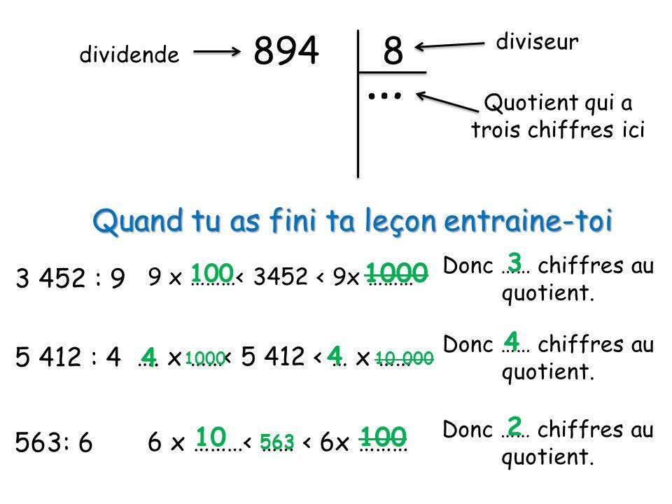 894 … 8 dividende diviseur Quotient qui a trois chiffres ici Quand tu as fini ta leçon entraine-toi 3 452 : 9 9 x ………< 3452 < 9x ……… Donc …… chiffres