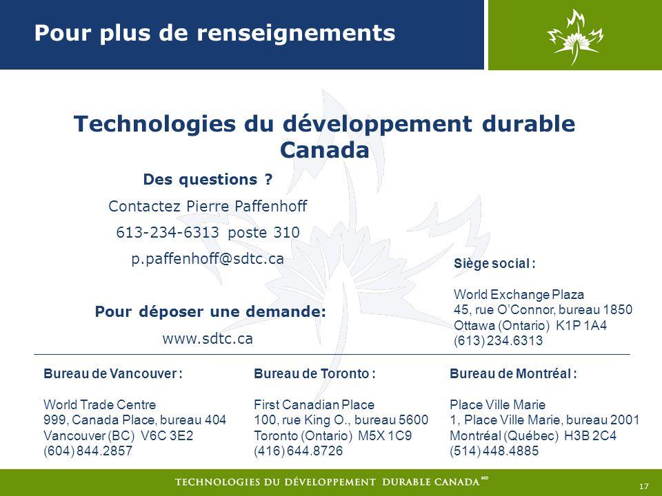 Technologies du développement durable Canada Bureau de Montréal : Place Ville Marie 1, Place Ville Marie, bureau 2001 Montréal (Québec) H3B 2C4 (514) 448.4885 Bureau de Toronto : First Canadian Place 100, rue King O., bureau 5600 Toronto (Ontario) M5X 1C9 (416) 644.8726 Bureau de Vancouver : World Trade Centre 999, Canada Place, bureau 404 Vancouver (BC) V6C 3E2 (604) 844.2857 Siège social : World Exchange Plaza 45, rue OConnor, bureau 1850 Ottawa (Ontario) K1P 1A4 (613) 234.6313 Pour plus de renseignements 17 Des questions .
