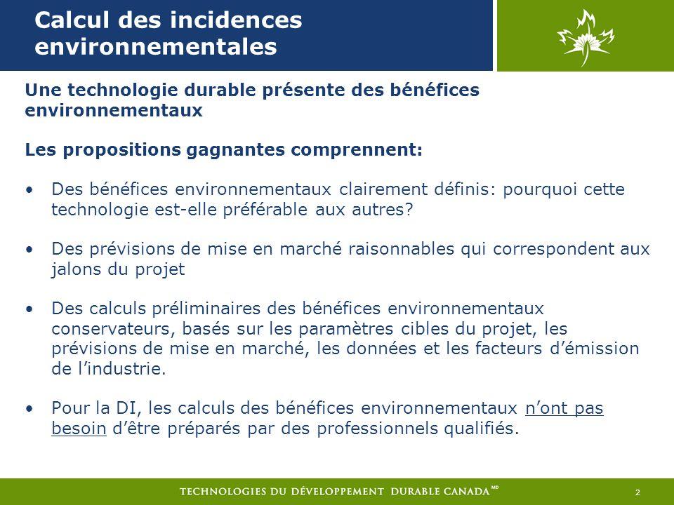 Calcul des incidences environnementales 2 Une technologie durable présente des bénéfices environnementaux Les propositions gagnantes comprennent: Des bénéfices environnementaux clairement définis: pourquoi cette technologie est-elle préférable aux autres.